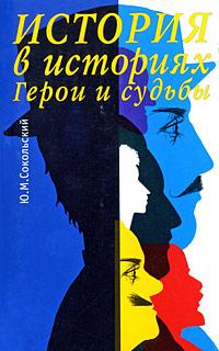 Ю. М. Сокольский История в историях. Герои и судьбы