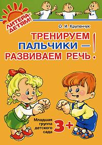 О. И. Крупенчук Тренируем пальчики - развиваем речь! Младшая группа детского сада