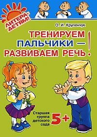 О. И. Крупенчук Тренируем пальчики - развиваем речь! Старшая группа детского сада