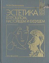 М. Ф. Овсянников Эстетика в прошлом, настоящем и будущем основы марксистско ленинской эстетики