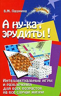 В. М. Пашнина А ну-ка, эрудиты! Интеллектуальные игры и развлечения для всех возрастов на все случаи жизни
