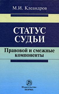 М. И. Клеандров Статус судьи. Правовой и смежные компоненты м и клеандров статус судьи правовой и смежные компоненты