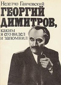 Неделчо Ганчовский Георгий Димитров, каким я его запомнил. В двух книгах. Книга 2