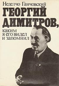 Неделчо Ганчовский Георгий Димитров, каким я его запомнил. В двух книгах. Книга 1