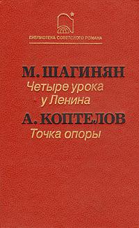 М. Шагинян, А. Коптелов Четыре урока у Ленина. Точка опоры афанасий коптелов возгорится пламя