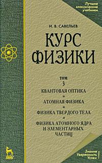 И. В. Савельев Курс физики. В 3 томах. Том 3. Квантовая оптика. Атомная физика. Физика твердого тела. Физика атомного ядра и элементарных частиц