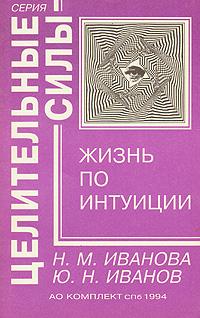Н. М. Иванова, Ю. Н. Иванов Жизнь по интуиции