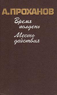 А. Проханов Время полдень. Место действия цены онлайн