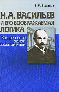 В. А. Бажанов Н. А. Васильев и его воображаемая логика. Воскрешение одной забытой идеи