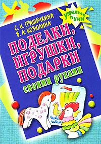 С. Н. Гришечкина, В. А. Козюлина Поделки, игрушки, подарки своими руками с н гришечкина в а козюлина поделки игрушки подарки своими руками