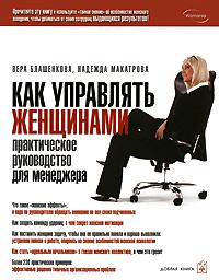 Вера Блашенкова, Надежда Макатрова Как управлять женщинами. Практическое руководство для менеджера