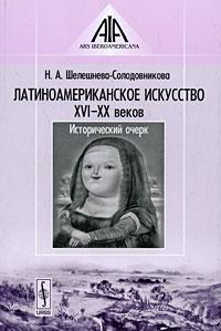 Н. А. Шелешнева-Солодовникова Латиноамериканское искусство XVI-XX веков