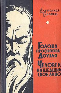 Александр Беляев Голова профессора Доуэля. Человек нашедший свое лицо