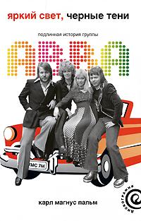 Карл Магнус Пальм Яркий свет, черные тени: Подлинная история группы ABBA