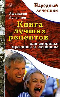 Афанасий Лукьянов Книга лучших рецептов для здоровья мужчины и женщины