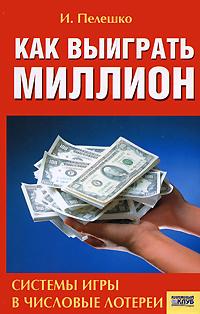И. Пелешко. Как выиграть миллион. Системы игры в числовые лотереи | Пелешко Игорь Николаевич