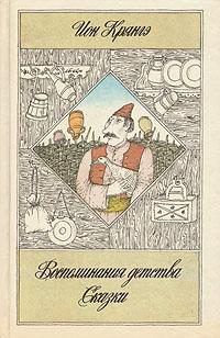 Ион Крянгэ Ион Крянгэ. Сказки. Воспоминания детства. Рассказы