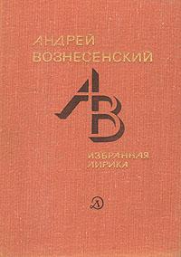 Андрей Вознесенский Андрей Вознесенский. Избранная лирика цена 2017