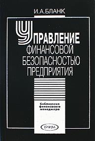 И. А. Бланк Управление финансовой безопасностью предприятия цена
