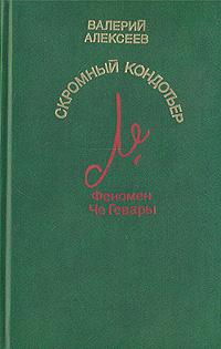Валерий Алексеев Скромный кондотьер. Феномен Че Гевары