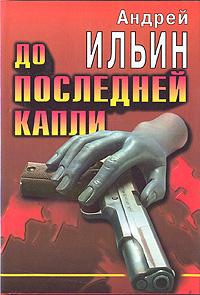 Андрей Ильин До последней капли
