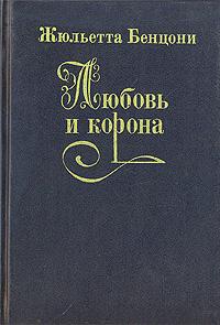 Жюльетта Бенцони Любовь и корона. В трех книгах. Книга 1 жюльетта бенцони катри роман в 3 книгах книга 3