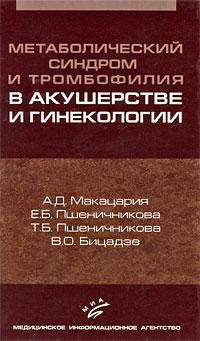 А. Д. Макацария, Е. Б. Пшеничникова, Т. Б. Пшеничникова, В. О. Бицадзе Метаболический синдром и тромбофилия в акушерстве и гинекологии