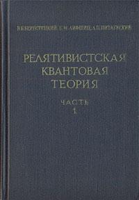 В. Б. Берестецкий, Е. М. Лифшиц, Л. П. Питаевский Релятивистская квантовая теория. В двух частях. Часть 1