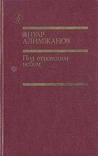 Ануар Алимжанов Под отцовским небом