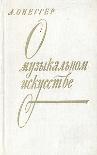 А. Онеггер О музыкальном искусстве бочаров в в финансы 2 е изд