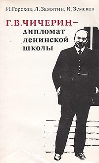 И. Горохов, Л. Замятин, И. Земсков Г. В. Чичерин - дипломат ленинской школы за дальнейшее сплочение сил социализма на основе марксистско ленинских принципов