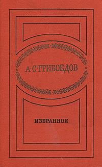 А. С. Грибоедов А. С. Грибоедов. Избранное а с грибоедов а с грибоедов горе от ума комедии драматические сцены