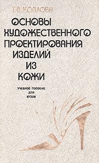 Т. В. Козлова Основы художественного проектирования изделий из кожи