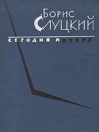Борис Слуцкий Сегодня и вчера. Книга стихов