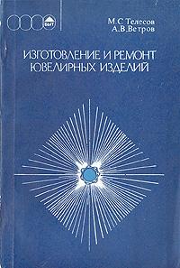 М. С. Телесов, А. В. Ветров Изготовление и ремонт ювелирных изделий