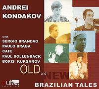 Андрей Кондаков,Борис Курганов,Paul Bollenback,Сержио Брандау,Пауло Брага Andrei Kondakov. Old And New Brazilian Tales цена