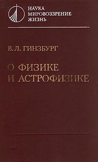 В. Л. Гинзбург О физике и астрофизике