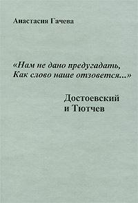 """Анастасия Гачева """"Нам не дано предугадать, как слово наше отзовется..."""". Достоевский и Тютчев"""