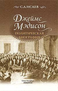 С. А. Исаев Джеймс Мэдисон. Политическая биография