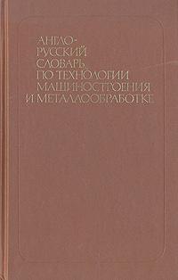 Англо-русский словарь по технологии машиностроения и металлообработке