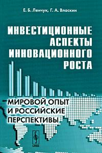 Е. Б. Ленчук, Г. А. Власкин Инвестиционные аспекты инновационного роста. Мировой опыт и российские перспективы
