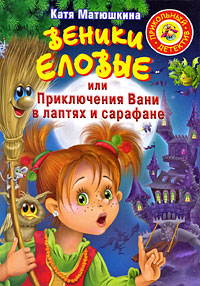 Катя Матюшкина Веники еловые, или Приключения Вани в лаптях и сарафане