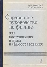 Б. М. Яворский, Ю. А. Селезнев Справочное руководство по физике для поступающих в вуз и для самообразования