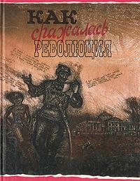 Как сражалась революция: Рассказы участников гражданской войны