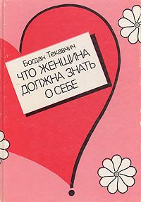 Богдан Текавчич Что женщина должна знать о себе
