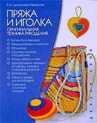 Е. М. Дмитриева-Макерова Пряжа и иголка. Оригинальная техника рукоделия техника