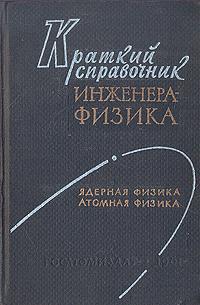 Краткий справочник инженера-физика: Ядерная физика. Атомная физика