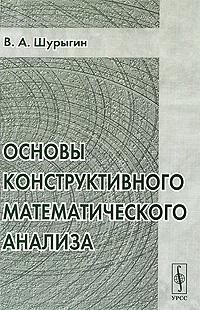 В. А. Шурыгин Основы конструктивного математического анализа в и арнольд первые шаги математического анализа и теории катастроф