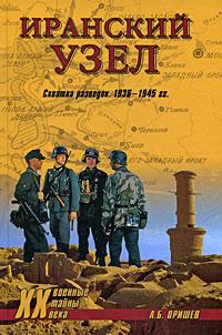 А. Б. Оришев Иранский узел. Схватка разведок. 1936-1945 гг.