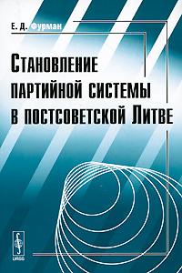Е. Д. Фурман Становление партийной системы в постсоветской Литве
